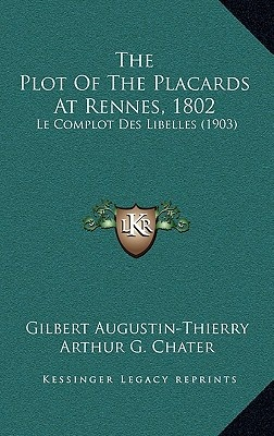 The Plot of the Placards at Rennes, 1802: Le Complot Des Libelles (1903) by Gilbert Augustin-Thierry, ISBN: 9781167618567