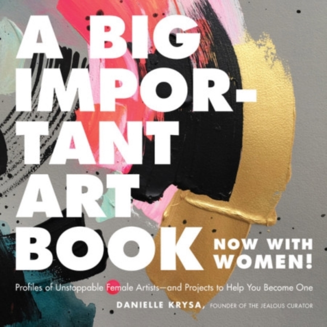 A Big Important Art Book (Now with Women): Profiles and Projects from Inspiring Female Artists