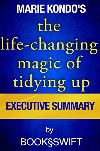 The Life Changing Magic of Tidying Up: The Japanese Art of Decluttering and Organizing by Marie Kondo | Executive Summary (Life Changing Magic of Tidying by Marie Kondo. Konmari Method)