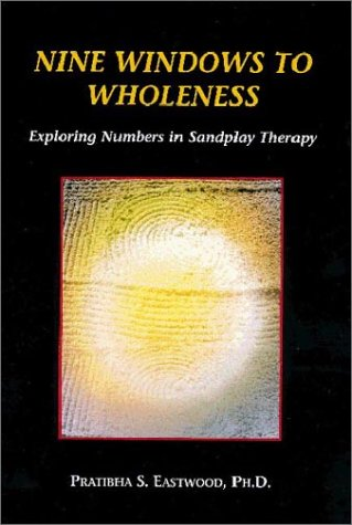 Nine Windows to Wholeness: Exploring Numbers in Sandplay Therapy by Pratibha S. Eastwood, ISBN: 9780972088909