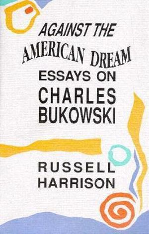 Against the American Dream: Essays on Charles Bukowski