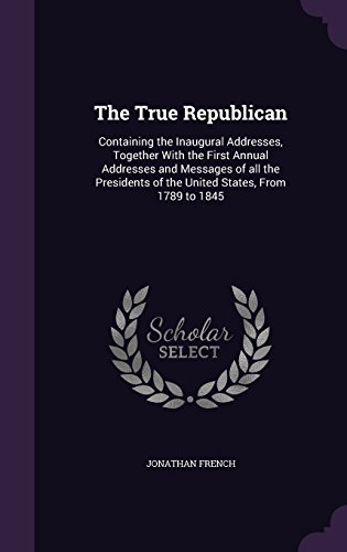 The True Republican: Containing the Inaugural Addresses, Together with the First Annual Addresses and Messages of All the Presidents of the United States, from 1789 to 1845