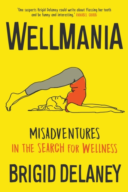 Wellmania: Extreme Misadventures in the Search for Wellness by Brigid Delaney, ISBN: 9781863959315