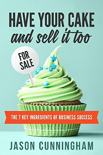 Have your cake and sell it tooThe 7 Key Ingredients of Business Success by Jason Cunningham, ISBN: 9780994522603