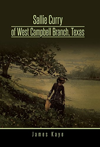 Sallie Curry of West Campbell Branch, Texas by James Kaye, ISBN: 9781490737447