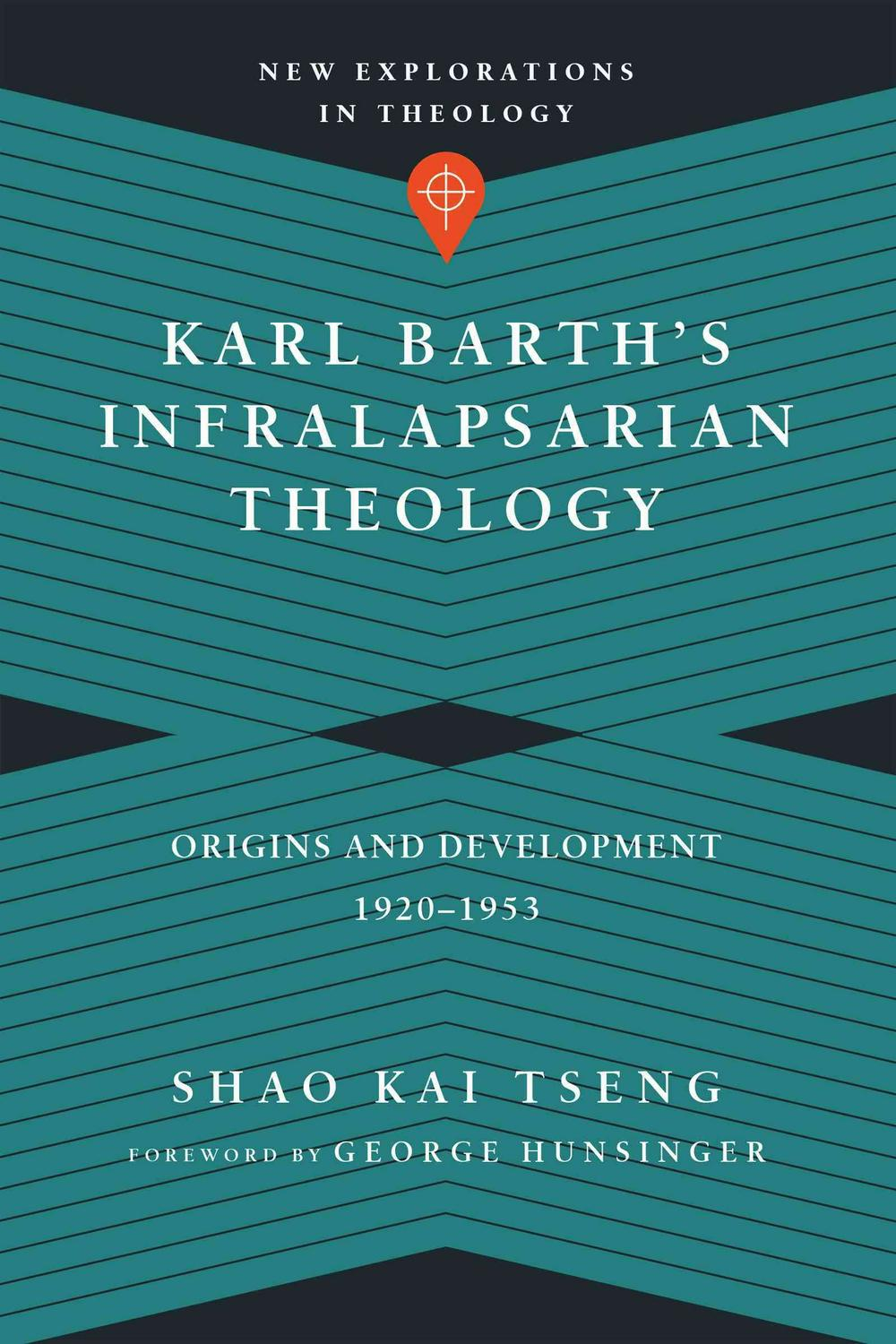 Karl Barth's Infralapsarian Theology: Origins and Development, 1920-1953 (New Explorations in Theology) by Shao Kai Tseng, ISBN: 9780830851324