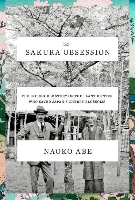 The Sakura Obsession: The Incredible Story of the Plant Hunter Who Saved Japan's Cherry Blossoms by Naoko Abe, ISBN: 9781524733575