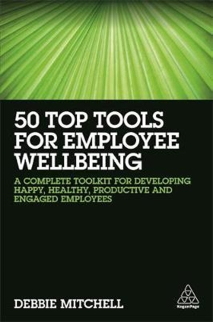 50 Top Tools for Employee Wellbeing: A Complete Toolkit for Developing Happy, Healthy, Productive and Engaged Employees by Debbie Mitchell, ISBN: 9780749482183