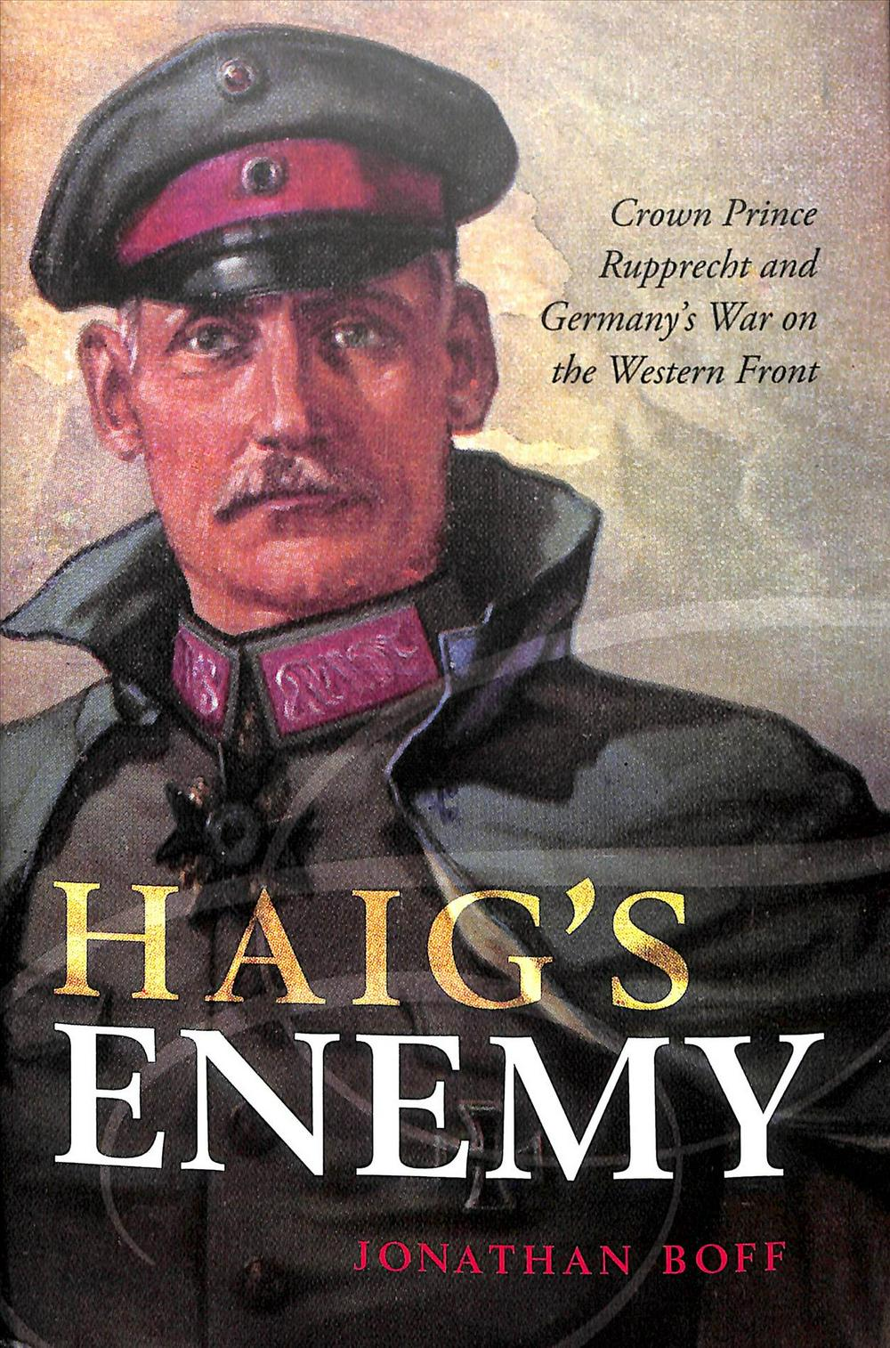 Haig's Enemy: Crown Prince Rupprecht and Germany's War on the Western Front by Jonathan Boff, ISBN: 9780199670468