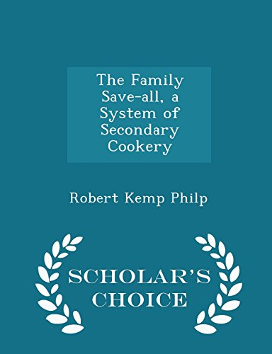The Family Save-All, a System of Secondary Cookery - Scholar's Choice Edition by Robert Kemp Philp, ISBN: 9781297116070