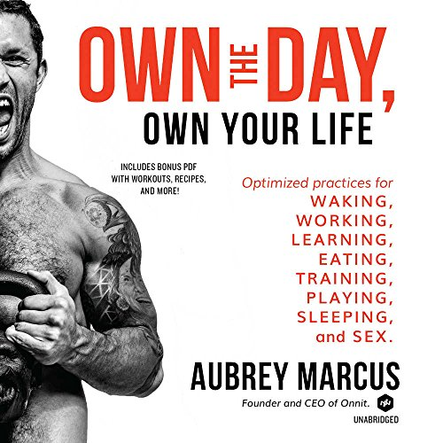 Own the Day, Own Your Life: Optimized Practices for Waking, Working, Learning, Eating, Training, Playing, Sleeping and Sex by Aubrey Marcus, ISBN: 9781538500132