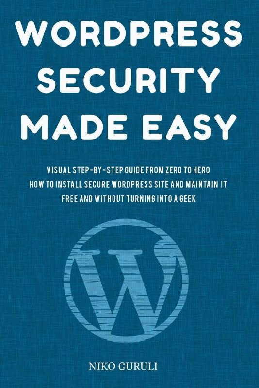 WordPress Security Made Easy: Visual Step-by-Step Guide From Zero to Hero How to Install Secure WordPress Site and Maintain it Cost Free and Without Turning into a Geek: Volume 1 (WordPress Mastery)