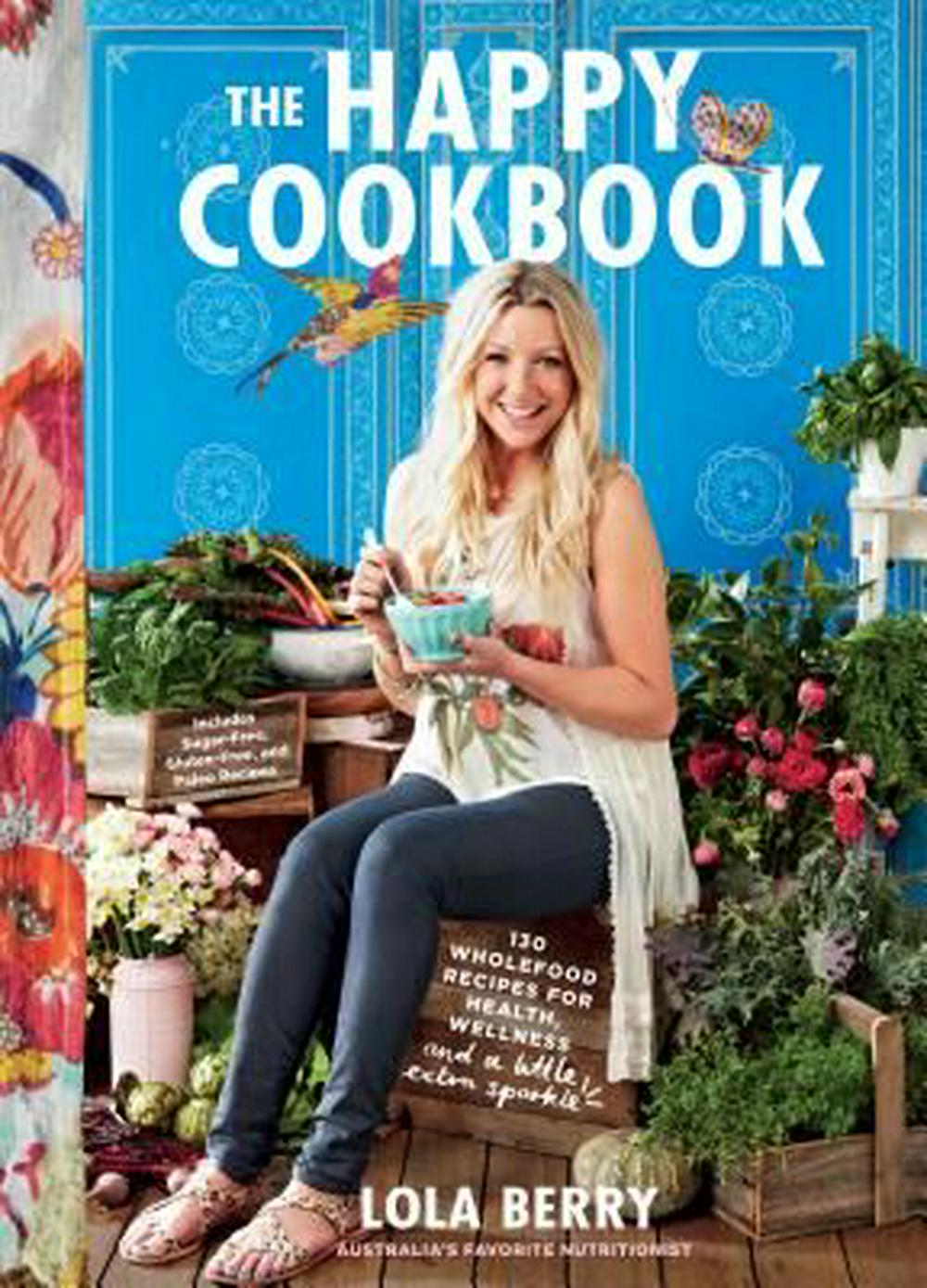 The Happy Cookbook: 130 Wholefood Recipes for Health, Wellness, and a Little Extra Sparkle by Lola Berry, ISBN: 9781250092274