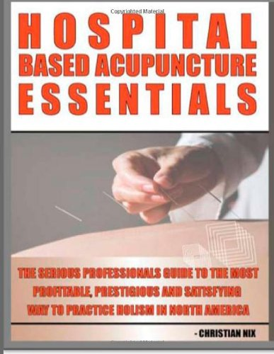 Hospital Based Acupuncture Essentials: The Serious Professional's Guide To The Most Profitable, Prestigious, And Most Satisfying Way To Practice Holism In North America: Volume 1