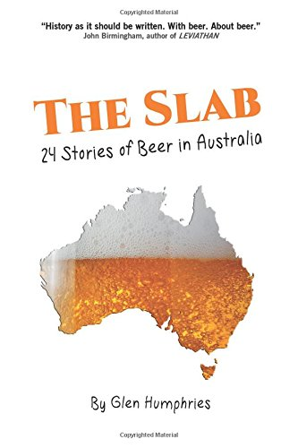 The Slab: Twenty-Four Stories of Beer in Australia by Glen Humphries, ISBN: 9781539464242