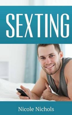 Sexting: Use Texting to Attract Romantic Love and Get the Guy of Your Dreams by Nicole Nichols, ISBN: 9781511510813