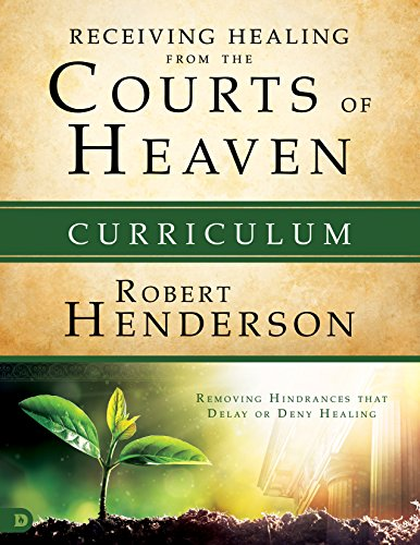 Receiving Healing from the Courts of Heaven Curriculum: Removing Hindrances That Delay or Deny Your Healing by Robert Henderson (Ho, ISBN: 9780768417586
