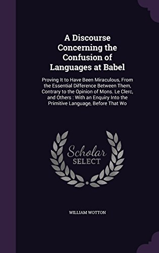 A Discourse Concerning the Confusion of Languages at Babel: Proving It to Have Been Miraculous, From the Essential Difference Between Them, Contrary ... Into the Primitive Language, Before That Wo by William Wotton, ISBN: 9781358795466