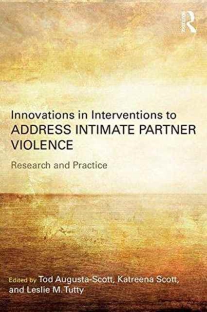 Innovations in Interventions to Address Intimate Partner Violence: Research and Practice by Tod Augusta-Scott, Katreena Scott, Leslie Tutty, ISBN: 9781138692275