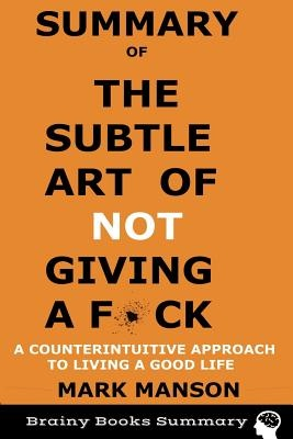 Summary of The Subtle Art of Not Giving a F*ck: A Counterintuitive Approach to Living a Good Life by Mark Manson