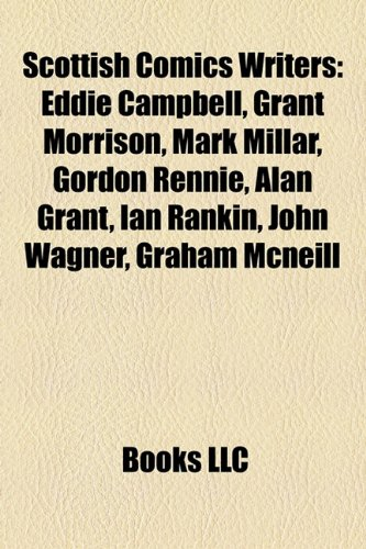 Scottish Comics Writers: Eddie Campbell, Grant Morrison, Mark Millar, Gordon Rennie, Alan Grant, Ian Rankin, John Wagner, Graham McNeill by Unknown, ISBN: 9781155277011