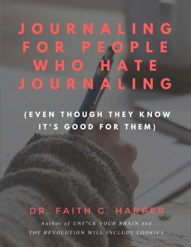 Journaling for People Who Hate Journaling: (Even Though They Know It's Good for Them)