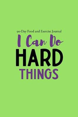 I Can Do Hard Things: 90 Day Food and Exercise Tracking Journal Notebook with a Weekly Meal Planner by My Best Self Journals, ISBN: 9781720126973