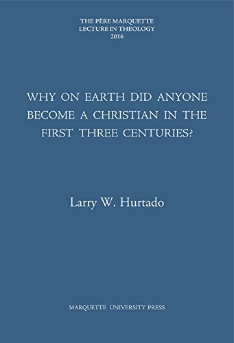 Why on Earth Did Anyone Become a Christian in the First Three Centuries? (The Pere Marquette Lecture in Theology; 2016)