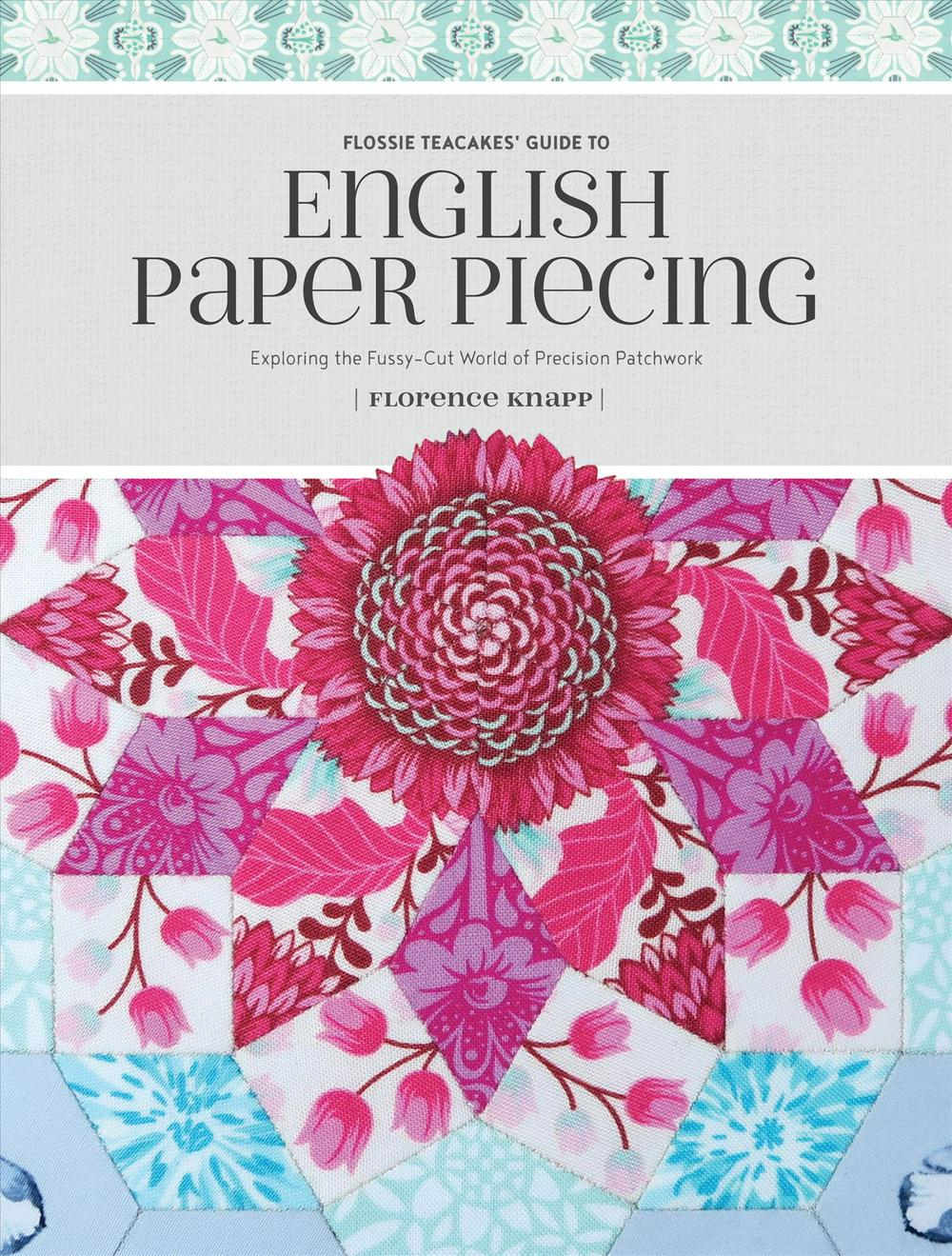 Flossie Teacakes' Guide to English Paper Piecing: Exploring the Fussy-Cut World of Precision Patchwork by Florence Knapp, ISBN: 9781440247927