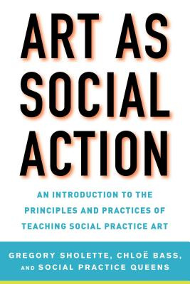 Art as Social Action: An Introduction to the Principles and Practices of Teaching Social Practice Art by Gregory Sholette, ISBN: 9781621535522