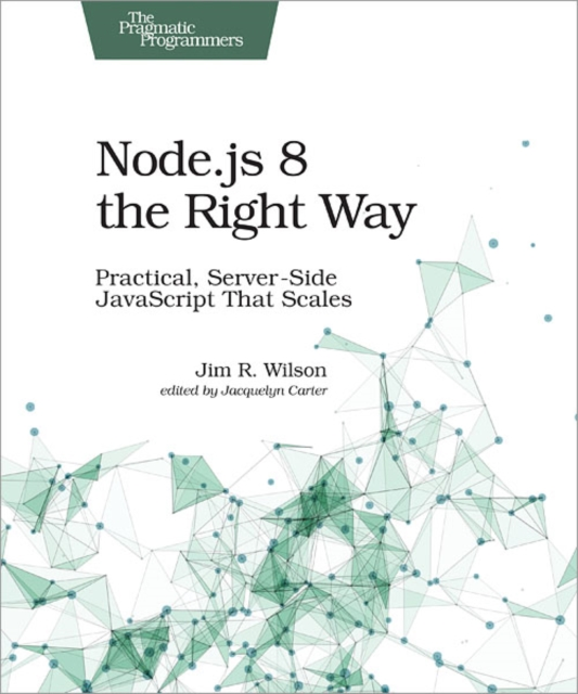 Node.js 8 the Right Way: Practical, Server-Side JavaScript That Scales by Jim Wilson, ISBN: 9781680501957