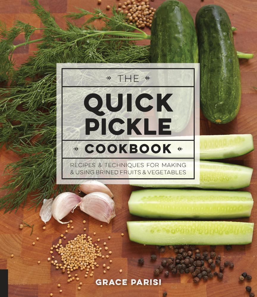 The Quick Pickle Cookbook: Recipes and Techniques for Making and Using Brined Fruits and Vegetables by Grace Parisi, ISBN: 9781631591440