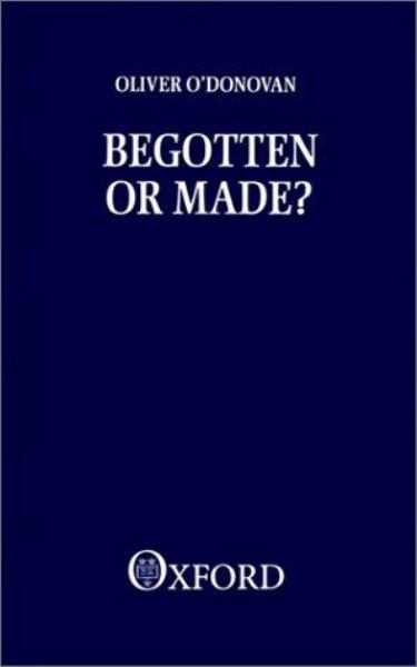 Begotten or Made? by Oliver M.T. O'Donovan, ISBN: 9780198266785