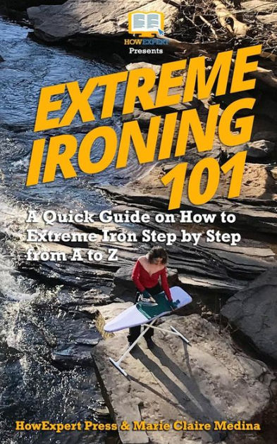 Extreme Ironing 101: A Quick Guide on How to Extreme Iron Step by Step from A to Z