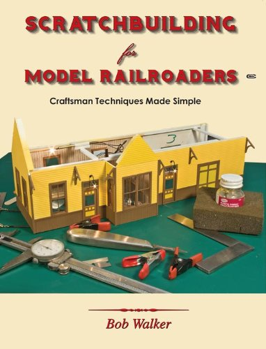 Scratchbuilding for Model Railroaders: Craftsman Techniques Made Simple by Bob Walker, ISBN: 9781590730201