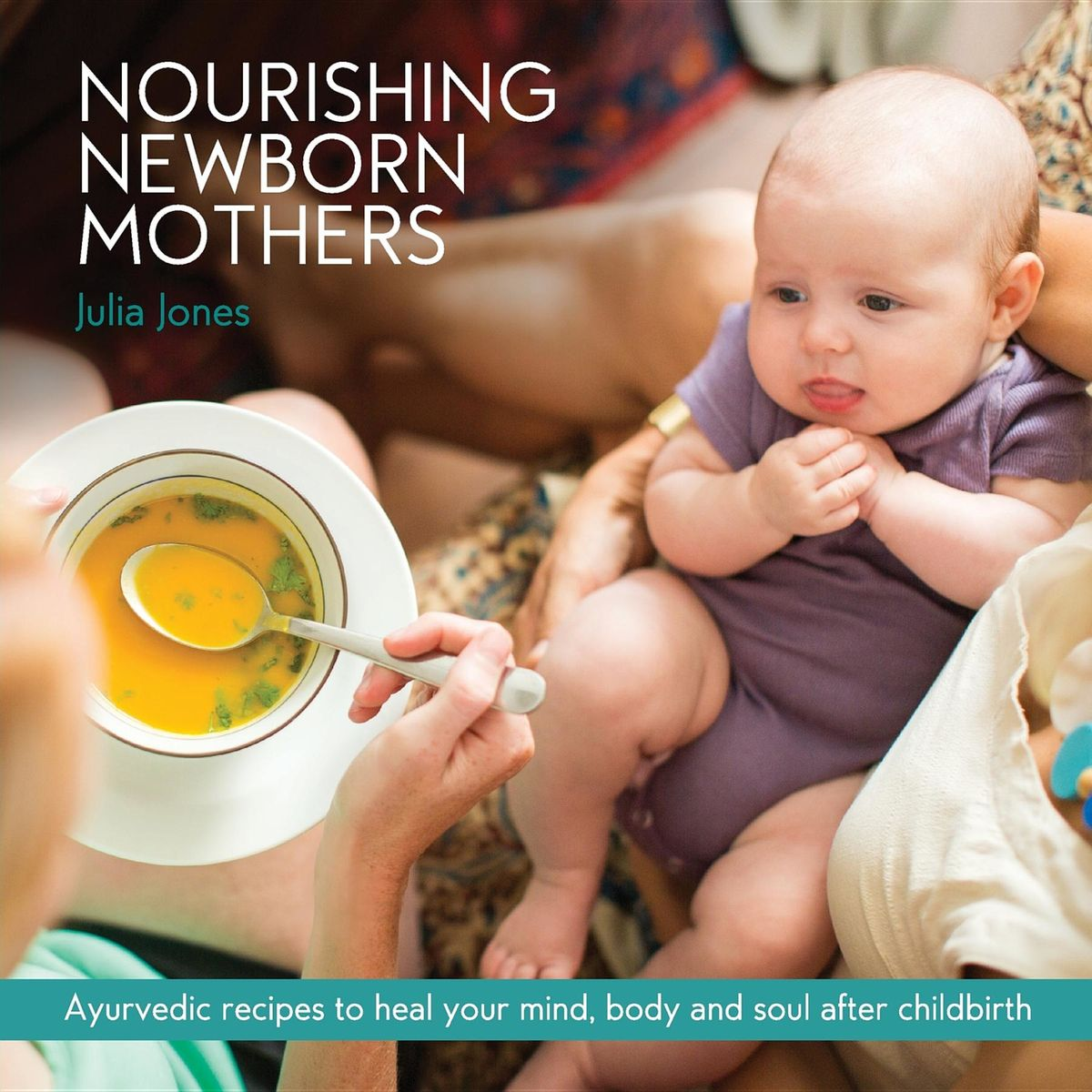 Nourishing Newborn MothersAyurvedic recipes to heal your mind,  body and ... by Julia Jones, ISBN: 9780648343110