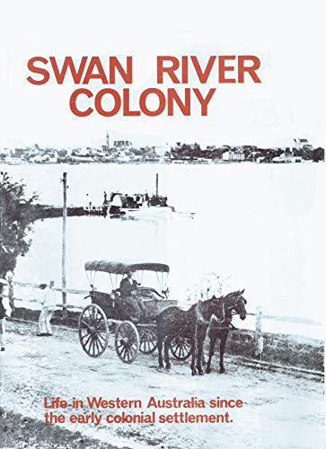 Swan River colony: Life in Western Australia since the early colonial settlement, illustrated by pictures from an exhibition mounted by West Australian ... to celebrations for the state's 150th year by edited by Jack Edmonds, ISBN: 9780909699208
