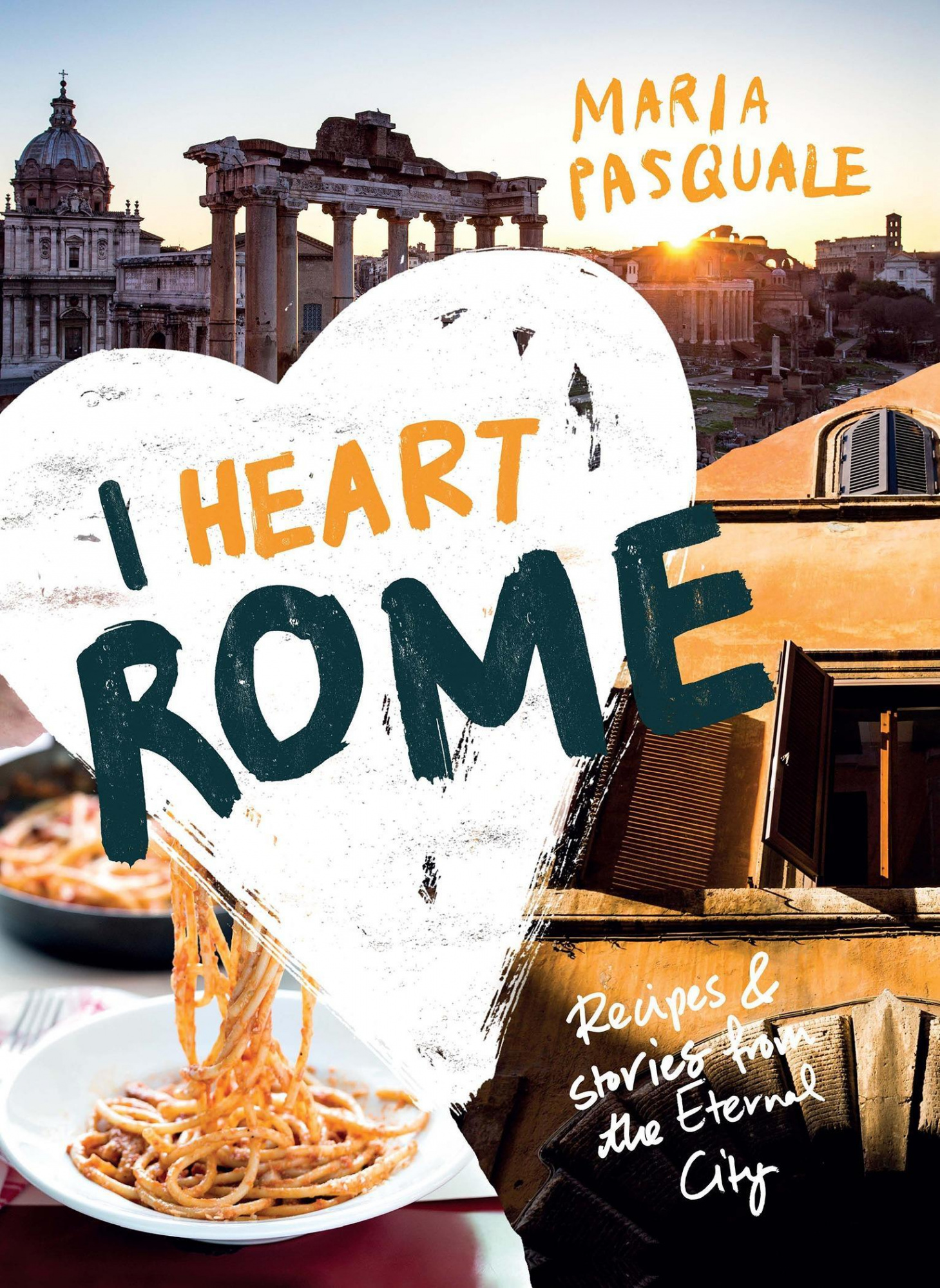 I Heart Rome: Recipes & Stories from the Eternal City by Maria Pasquale, ISBN: 9781925418552