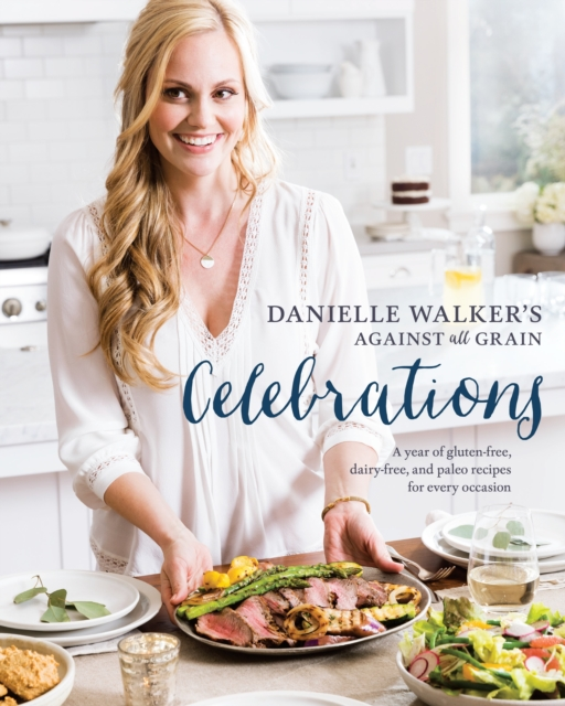Danielle Walker's Against All Grain CelebrationsA Year of Gluten-Free, Dairy-Free, and Paleo Re...