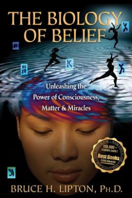 The Biology of Belief: Unleashing the Power of Consciousness, Matter andMiracles
