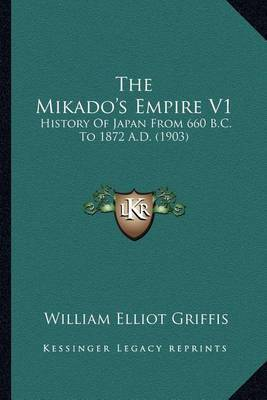 The Mikado's Empire V1: History Of Japan From 660 B.C. To 1872 A.D. (1903)