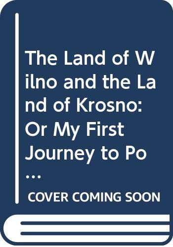 The Land of Wilno and the Land of Krosno: Or My First Journey to Poland, Lithuania and Byelorussia