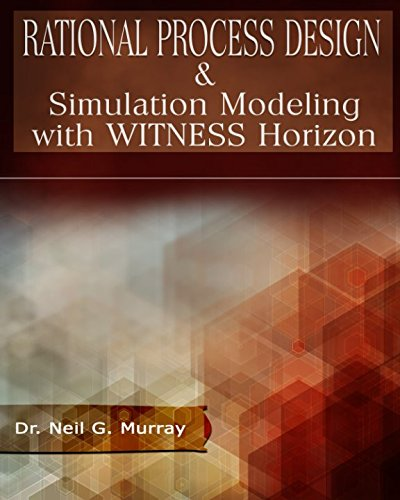 Rational Process Design & Simulation Modeling with WITNESS Horizon by Dr. Neil Gordon Murray Jr., ISBN: 9781520620794