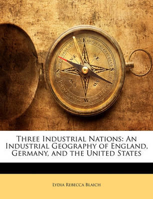 Three Industrial Nations by Lydia Rebecca Blaich, ISBN: 9781147108019