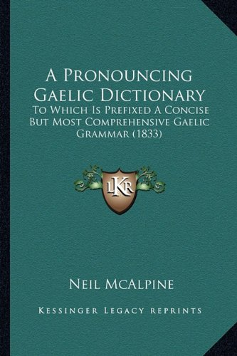 A Pronouncing Gaelic Dictionary: To Which Is Prefixed a Concise But Most Comprehensive Gaelic Grammar (1833) by Neil McAlpine, ISBN: 9781164545316