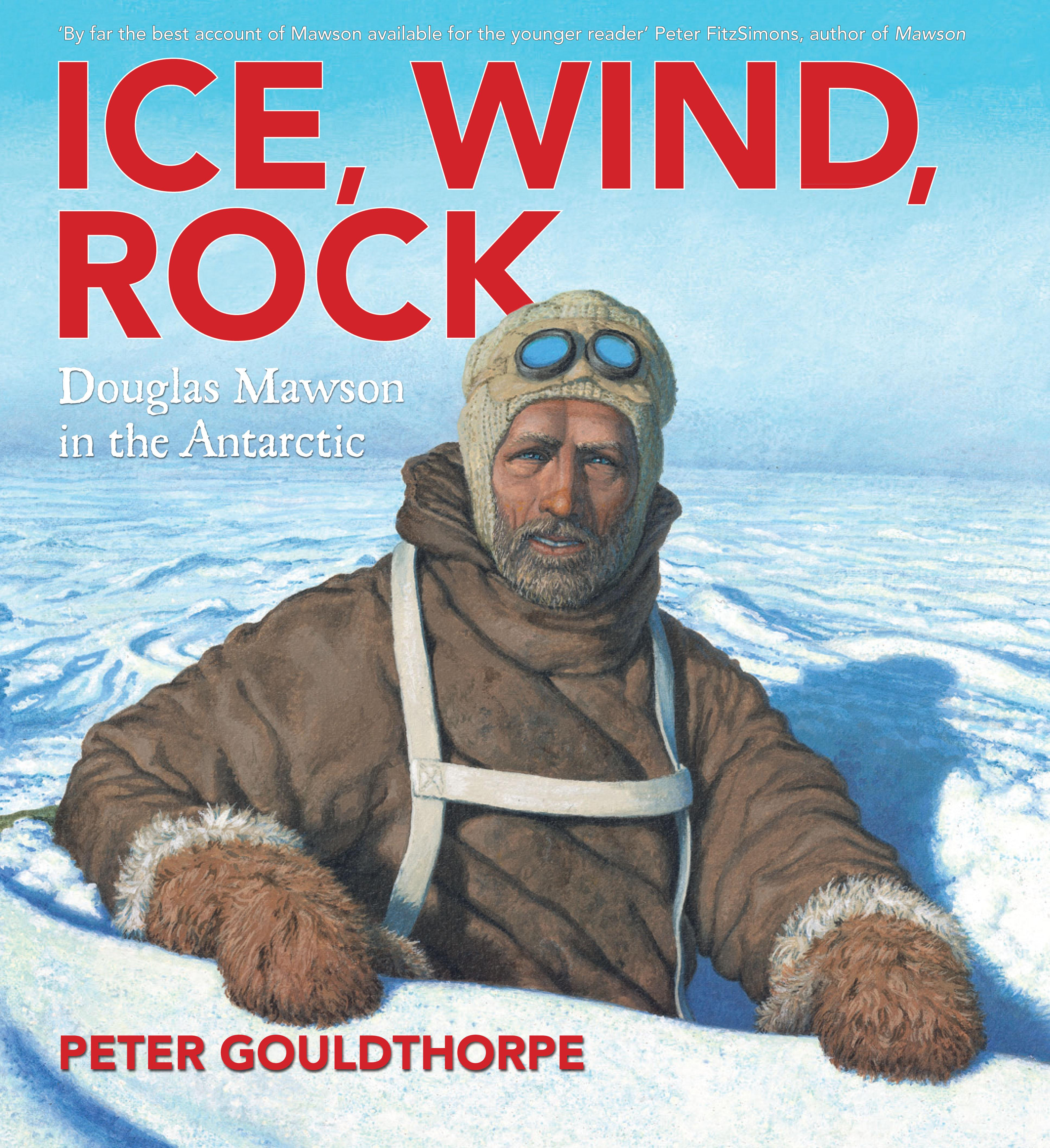 Ice, Wind, Rock: Douglas Mawson in the Antarctic by Peter Gouldthorpe, ISBN: 9780734411556