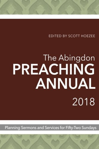 Abingdon Preaching Annual 2018Planning Sermons and Services for Fifty-Two Sun...