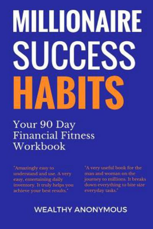 Millionaire Success Habits: Your 90 Day Financial Fitness Workbook by Wealthy Anonymous, ISBN: 9781983835148