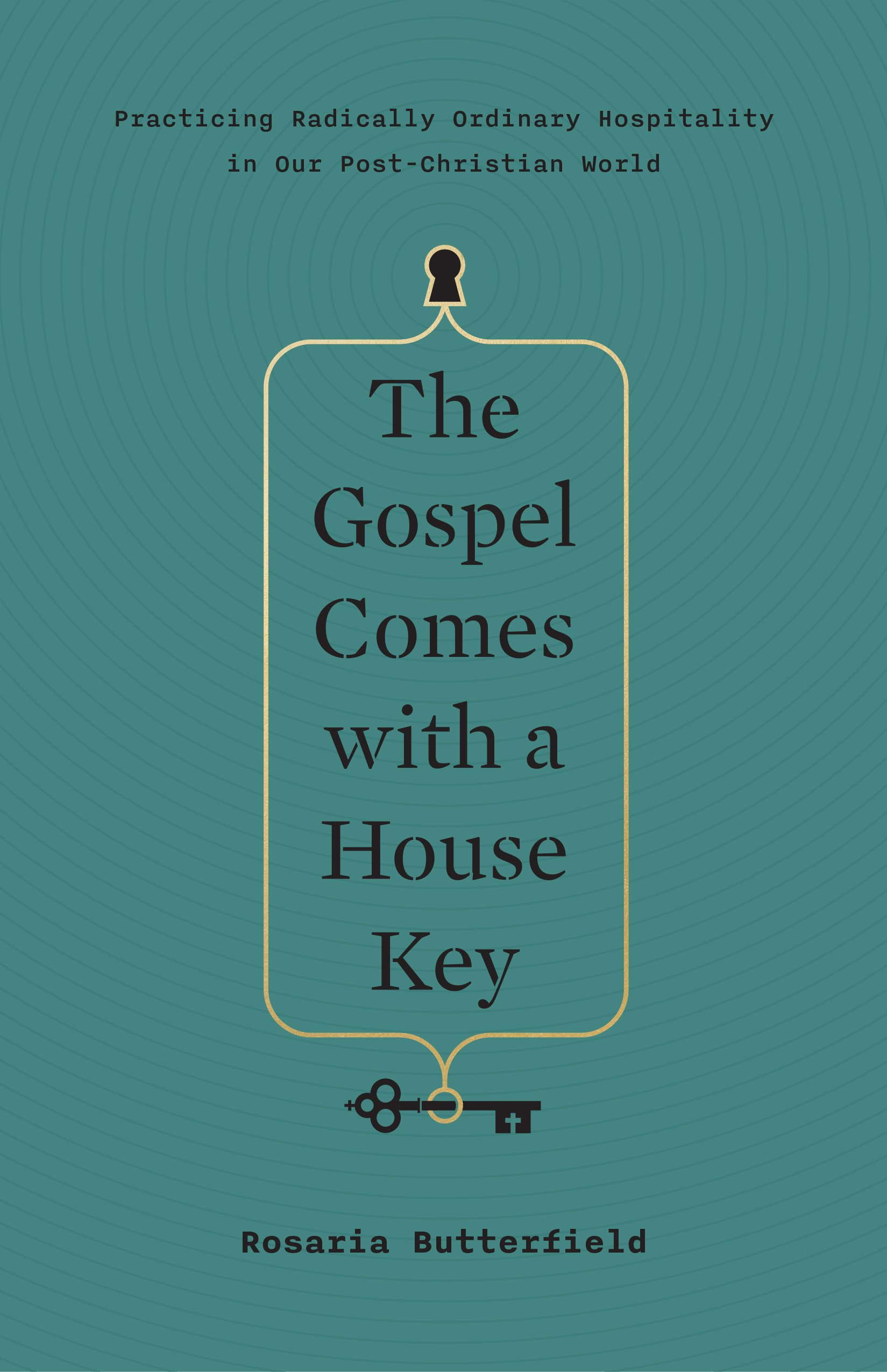 The Gospel Comes with a House KeyPracticing Radically Ordinary Hospitality in Ou... by Rosaria Butterfield, ISBN: 9781433557866