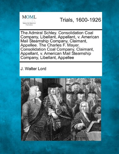 The Admiral Schley. Consolidation Coal Company, Libellant, Appellant, v. American Mail Steamship Company, Claimant, Appellee.  The Charles F. Mayer. ... Mail Steamship Company, Libellant, Appellee by J. Walter Lord, ISBN: 9781275497450